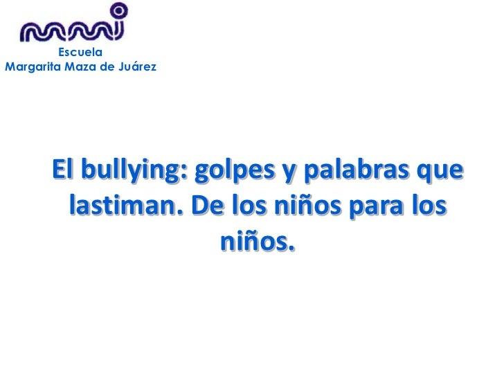 Escuela<br />Margarita Maza de Juárez<br />El bullying: golpes y palabras que lastiman. De los niños para los niños.<br />...