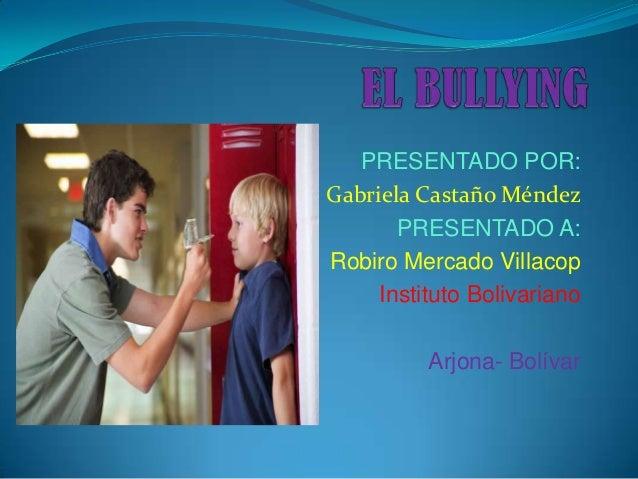 PRESENTADO POR:Gabriela Castaño Méndez       PRESENTADO A:Robiro Mercado Villacop     Instituto Bolivariano          Arjon...