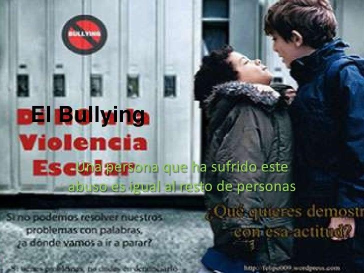 El Bullying    Una persona que ha sufrido este   abuso es igual al resto de personas