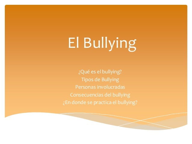 El Bullying ¿Qué es el bullying? Tipos de Bullying Personas involucradas Consecuencias del bullying ¿En donde se practica ...