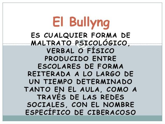 El Bullyng  ES CUALQUIER FORMA DE  MALTRATO PSICOLÓGICO,  VERBAL O FÍSICO  PRODUCIDO ENTRE  ESCOLARES DE FORMA  REITERADA ...