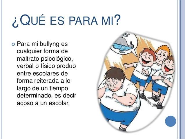 ¿QUÉ ES PARA MI?  Para mi bullyng es cualquier forma de maltrato psicológico, verbal o físico produo entre escolares de f...