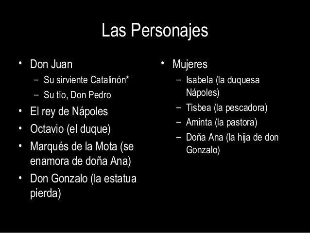 Las Personajes• Don Juan                     • Mujeres   – Su sirviente Catalinón*     – Isabela (la duquesa   – Su tío, D...