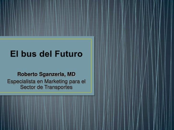 El bus del Futuro<br />Roberto Sganzerla, MD <br />Especialista en Marketing para el Sector de Transportes<br />