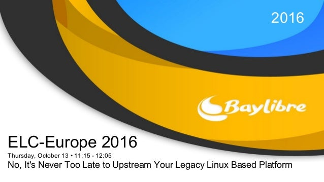2016 ELC-Europe 2016 Thursday, October 13 • 11:15 - 12:05 No, It's Never Too Late to Upstream Your Legacy Linux Based Plat...