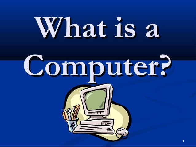 1 What is aWhat is a Computer?Computer?