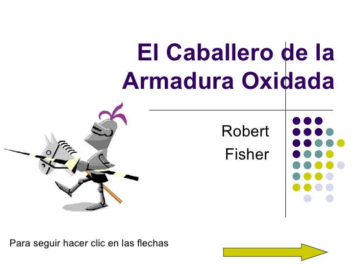 El Caballero de la Armadura Oxidada Robert  Fisher  Para seguir hacer clic en las flechas