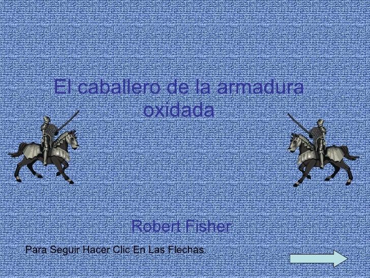 El caballero de la armadura oxidada Robert Fisher   Para Seguir Hacer Clic En Las Flechas .