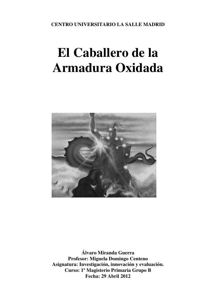 CENTRO UNIVERSITARIO LA SALLE MADRID El Caballero de laArmadura Oxidada             Álvaro Miranda Guerra       Profesor: ...