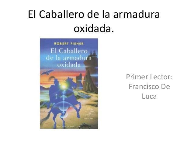 El Caballero de la armadura oxidada. Primer Lector: Francisco De Luca