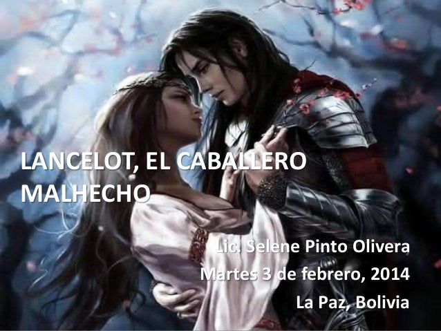 LANCELOT, EL CABALLERO MALHECHO Lic. Selene Pinto Olivera Martes 3 de febrero, 2014 La Paz, Bolivia