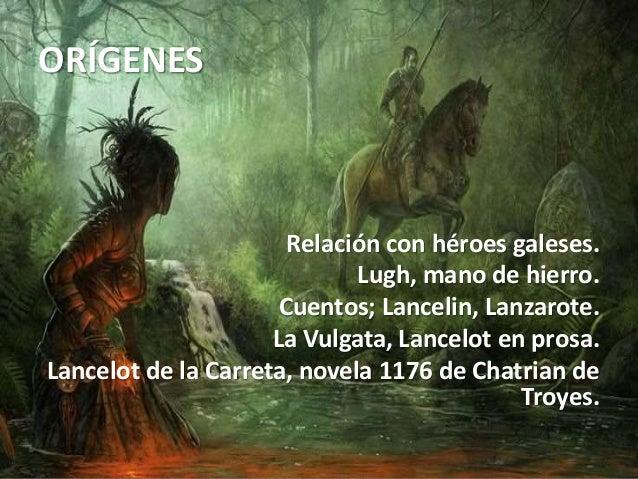 ORÍGENES Relación con héroes galeses. Lugh, mano de hierro. Cuentos; Lancelin, Lanzarote. La Vulgata, Lancelot en prosa. L...