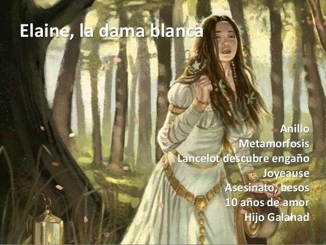Elaine, la dama blanca Anillo Metamorfosis Lancelot descubre engaño Joyeause Asesinato, besos 10 años de amor Hijo Galahad
