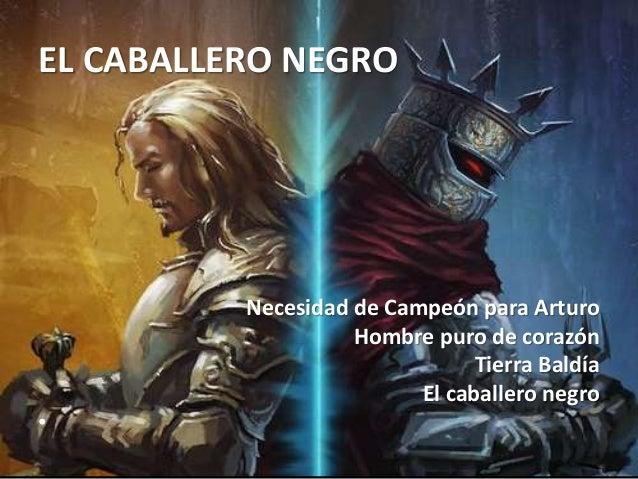 EL CABALLERO NEGRO Necesidad de Campeón para Arturo Hombre puro de corazón Tierra Baldía El caballero negro •