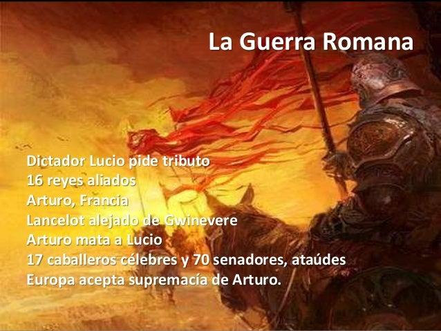 La Guerra Romana Dictador Lucio pide tributo 16 reyes aliados Arturo, Francia Lancelot alejado de Gwinevere Arturo mata a ...