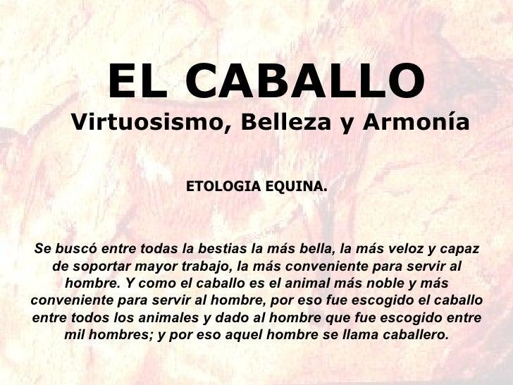 EL CABALLO   Virtuosismo, Belleza y Armonía Se buscó entre todas la bestias la más bella, la más veloz y capaz de soportar...