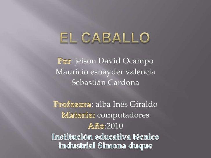 El caballo<br />Por: jeison David Ocampo<br />Mauricio esnayder valencia<br />Sebastián Cardona<br />Profesora: alba Inés ...