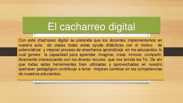 El cacharreo digital Con este chachareo digital se pretende que los docentes implementemos en nuestra aula de clases todas...
