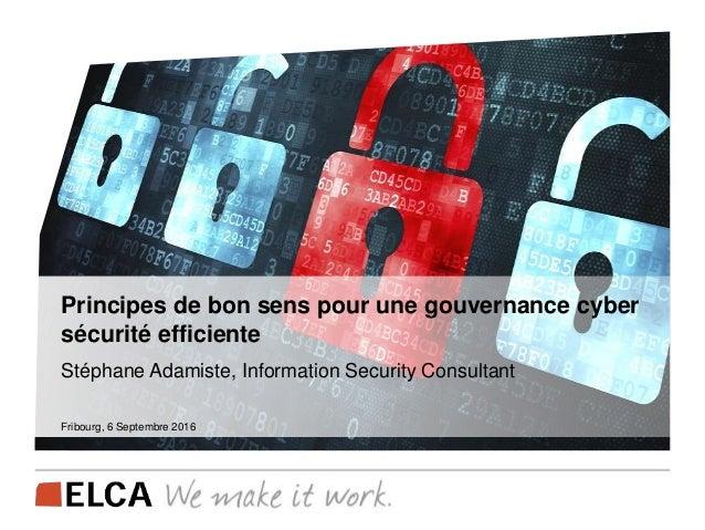 Principes de bon sens pour une gouvernance cyber sécurité efficiente Stéphane Adamiste, Information Security Consultant Fr...