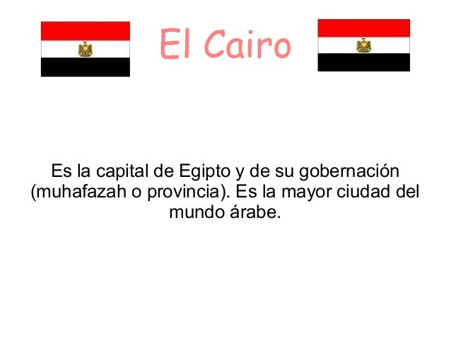 El CairoEs la capital de Egipto y de su gobernación(muhafazah o provincia). Es la mayor ciudad delmundo árabe.