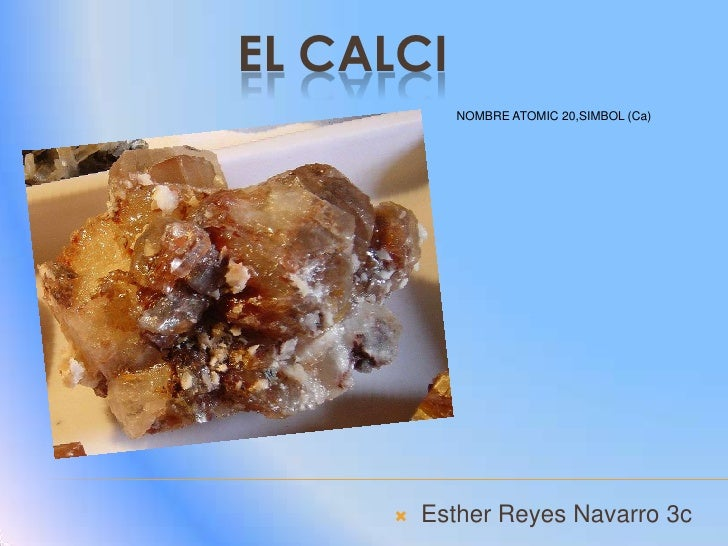El calci<br />nombre atomic 20,simbol (Ca)<br />Esther Reyes Navarro 3c<br />