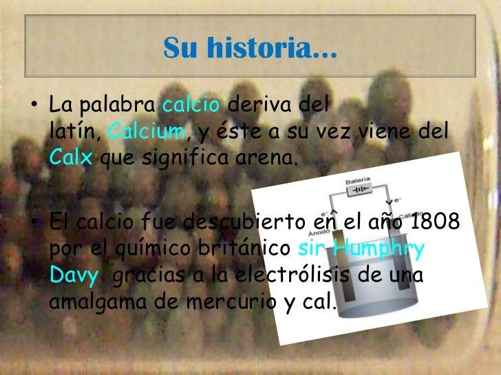 Su historia…<br />La palabra calcio deriva del latín, Calcium, y éste a su vez viene del Calx que significa arena.<br />El...
