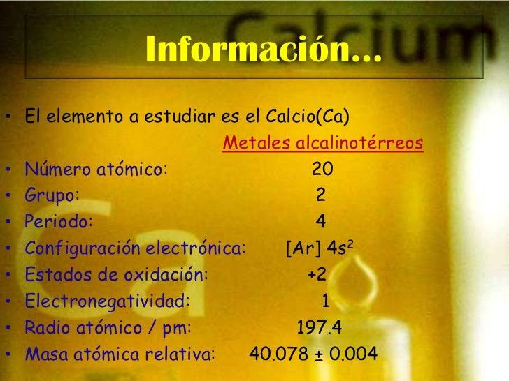 Información…<br />El elemento a estudiar es el Calcio(Ca)<br />Metales alcalinotérreos<br />Número atómico:               ...