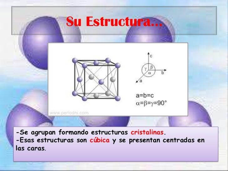 Su Estructura…<br />-Se agrupan formando estructuras cristalinas.<br />-Esas estructuras son cúbica y se presentan centrad...