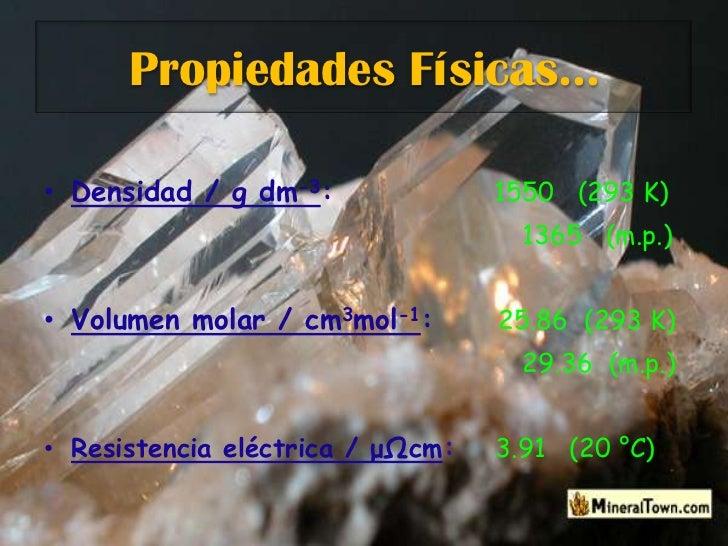 Propiedades Físicas…<br />Densidad / g dm-3:1550   (293 K)<br />1365   (m.p.)<br />Volumen molar / cm3mol-1:25.86  (293 K)...