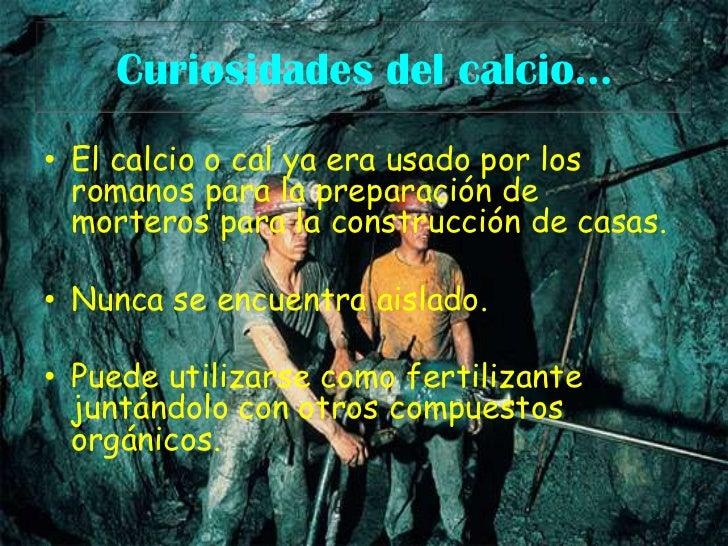 Curiosidades del calcio…<br />El calcio o cal ya era usado por los romanos para la preparación de morteros para la constru...