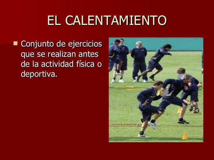 EL CALENTAMIENTO <ul><li>Conjunto de ejercicios que se realizan antes de la actividad física o deportiva. </li></ul>