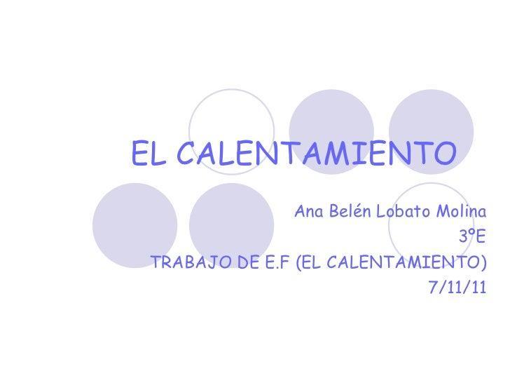 EL   CALENTAMIENTO   Ana Belén Lobato Molina 3ºE TRABAJO DE E.F (EL CALENTAMIENTO) 7/11/11