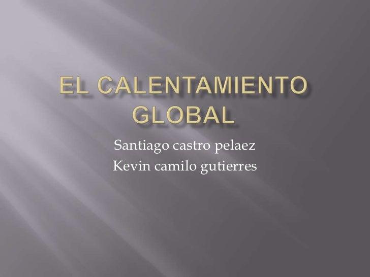 EL CALENTAMIENTO GLOBAL<br />Santiago castro pelaez<br />Kevin camilogutierres<br />