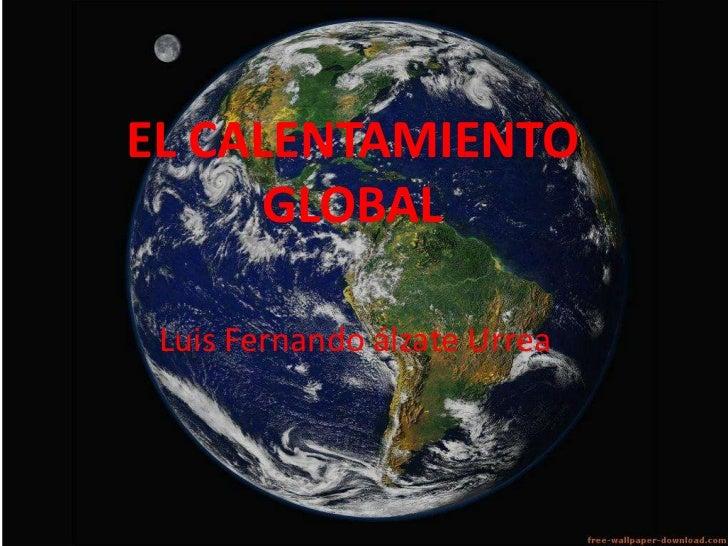 EL CALENTAMIENTO GLOBAL<br />Luis Fernando álzate Urrea<br />