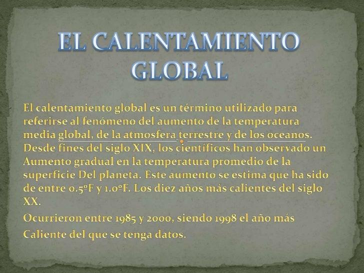 EL CALENTAMIENTO GLOBAL <br />El calentamiento global es un término utilizado para referirse al fenómeno del aumento de la...
