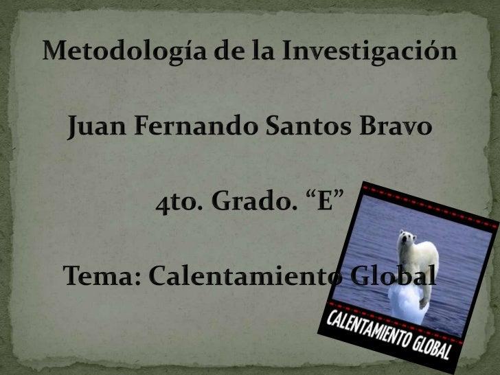 """Metodología de la Investigación<br />Juan Fernando Santos Bravo <br />4to. Grado. """"E""""<br />Tema: Calentamiento Global <br />"""
