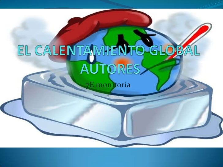 EL CALENTAMIENTO GLOBAL AUTORES  <br />7E monitoria<br />