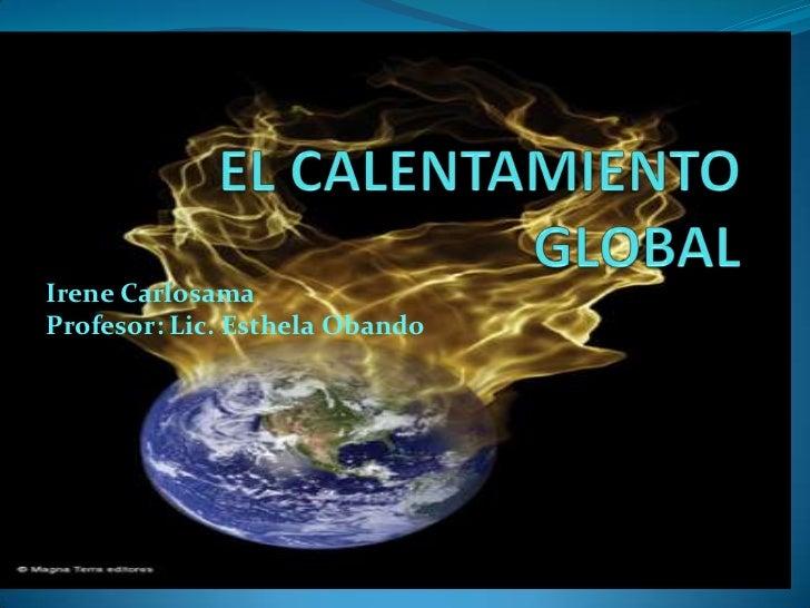 EL CALENTAMIENTO GLOBAL<br />Irene Carlosama<br />Profesor: Lic. Esthela Obando <br />