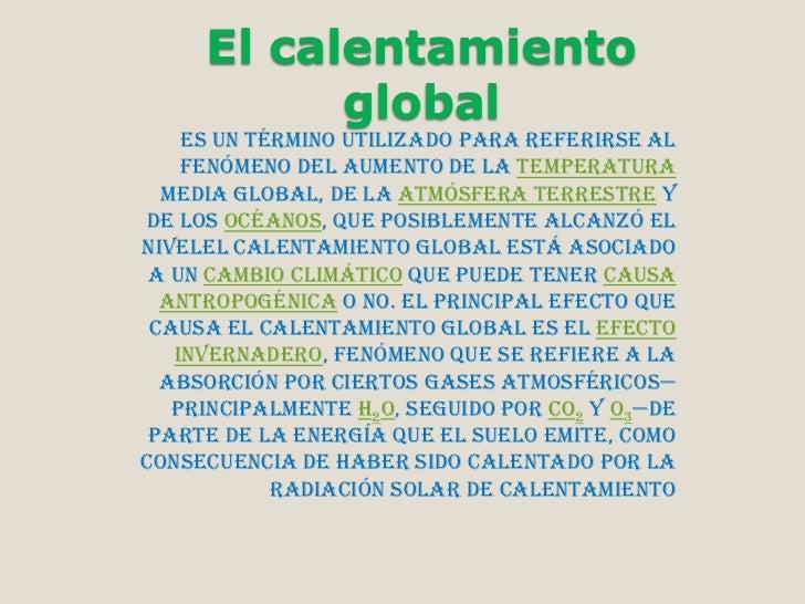 El calentamiento           global    es un término utilizado para referirse al    fenómeno del aumento de la temperatura  ...