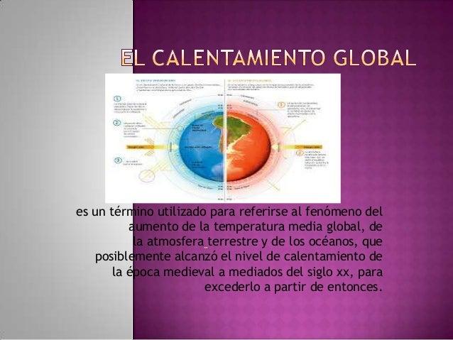 es un término utilizado para referirse al fenómeno del          aumento de la temperatura media global, de           la at...