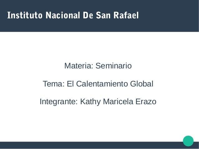 Instituto Nacional De San Rafael Materia: Seminario Tema: El Calentamiento Global Integrante: Kathy Maricela Erazo
