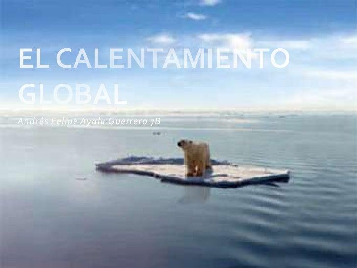 Andrés Felipe Ayala Guerrero 7B<br />EL CALENTAMIENTO GLOBAL<br />