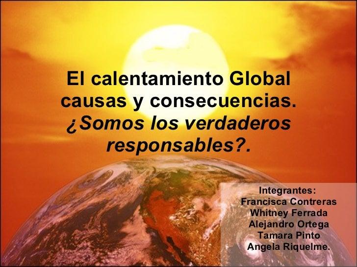 El calentamiento Global causas y consecuencias. ¿Somos los verdaderos responsables?. Integrantes:  Francisca Contreras Whi...