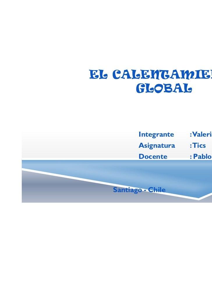 EL CALENTAMIENTO      GLOBAL         Integrante   :Valeria Cuevas         Asignatura   :Tics         Docente      : Pablo ...