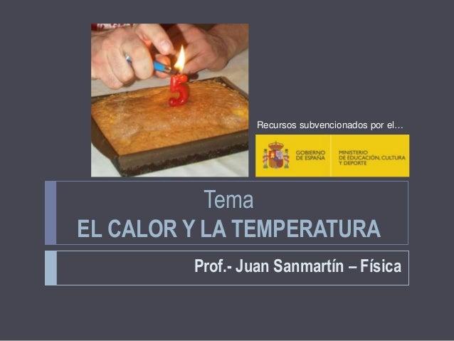 Tema EL CALOR Y LA TEMPERATURA Prof.- Juan Sanmartín – Física Recursos subvencionados por el…