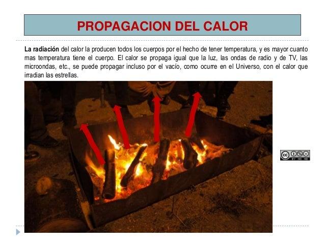 PROPAGACION DEL CALOR La radiación del calor la producen todos los cuerpos por el hecho de tener temperatura, y es mayor c...