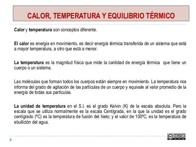CALOR, TEMPERATURA Y EQUILIBRIO TÉRMICO Calor y temperatura son conceptos diferente. El calor es energía en movimiento, es...