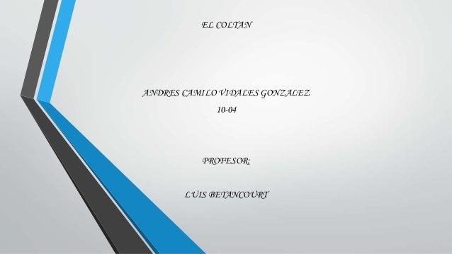 EL COLTAN ANDRES CAMILO VIDALES GONZALEZ 10-04 PROFESOR: LUIS BETANCOURT