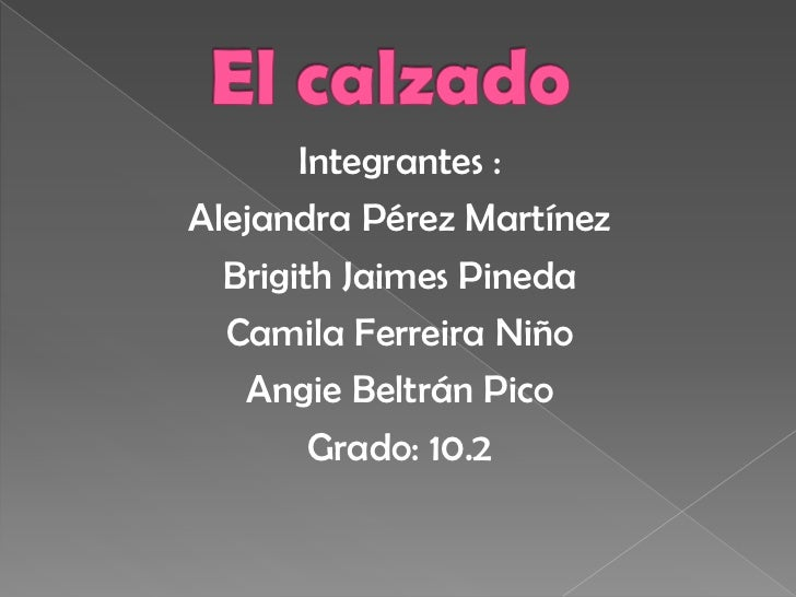 El calzado <br />Integrantes :<br />Alejandra Pérez Martínez <br />Brigith Jaimes Pineda <br />Camila Ferreira Niño<br />A...