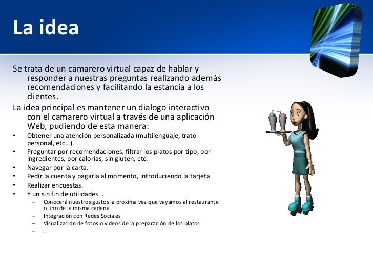 La idea <ul><li>Se trata de un camarero virtual capaz de hablar y responder a nuestras preguntas realizando además recomen...